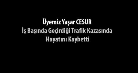 Üyemiz Yaşar CESUR İş Başında Geçirdiği Trafik Kazasında Hayatını Kaybetti